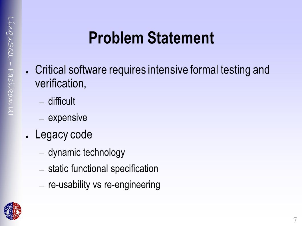 LinguSQL – Fasilkom UI 7 Problem Statement ● Critical software requires intensive formal testing and verification, – difficult – expensive ● Legacy code – dynamic technology – static functional specification – re-usability vs re-engineering