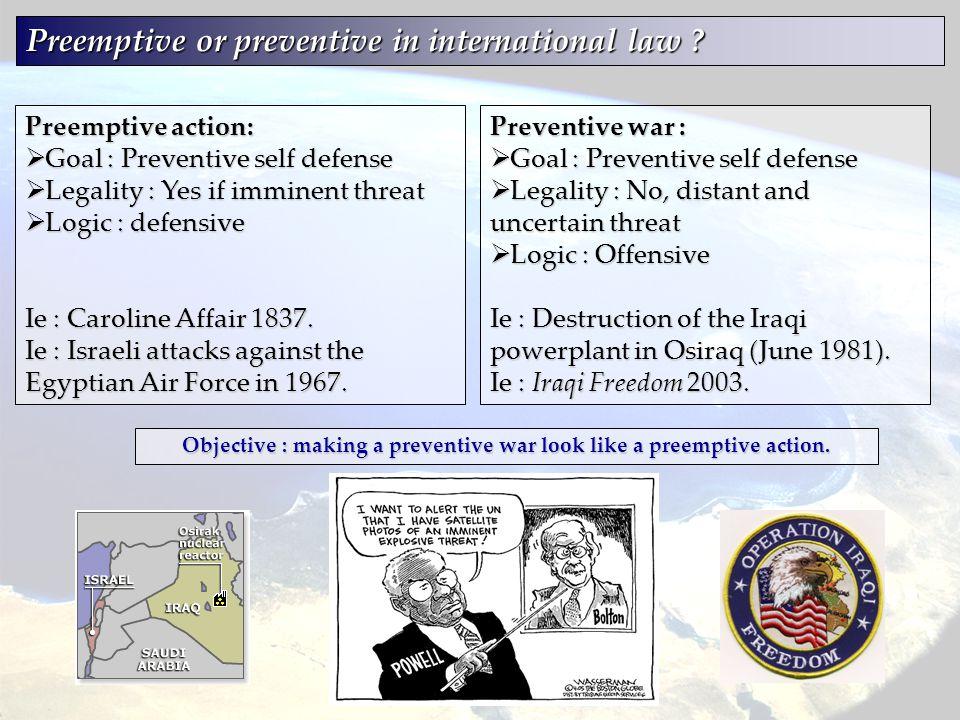 Preemptive or preventive in international law ? Preventive war :  Goal : Preventive self defense  Legality : No, distant and uncertain threat  Logi