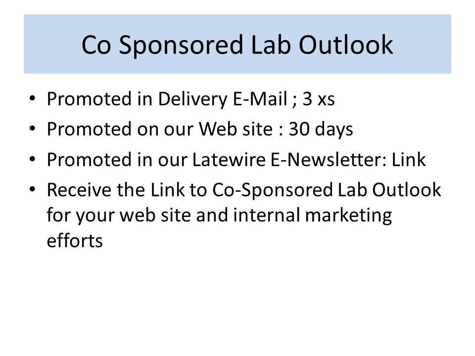 Co Sponsored Lab Outlook Promoted in Delivery E-Mail ; 3 xs Promoted on our Web site : 30 days Promoted in our Latewire E-Newsletter: Link Receive the Link to Co-Sponsored Lab Outlook for your web site and internal marketing efforts