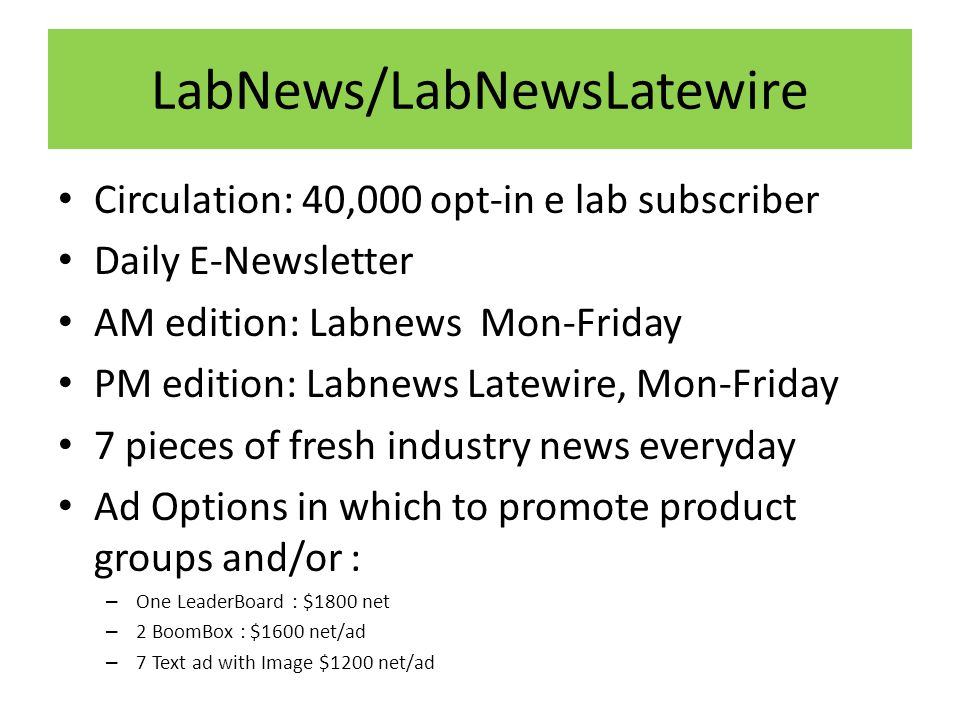 LabNews/LabNewsLatewire Circulation: 40,000 opt-in e lab subscriber Daily E-Newsletter AM edition: Labnews Mon-Friday PM edition: Labnews Latewire, Mon-Friday 7 pieces of fresh industry news everyday Ad Options in which to promote product groups and/or : – One LeaderBoard : $1800 net – 2 BoomBox : $1600 net/ad – 7 Text ad with Image $1200 net/ad
