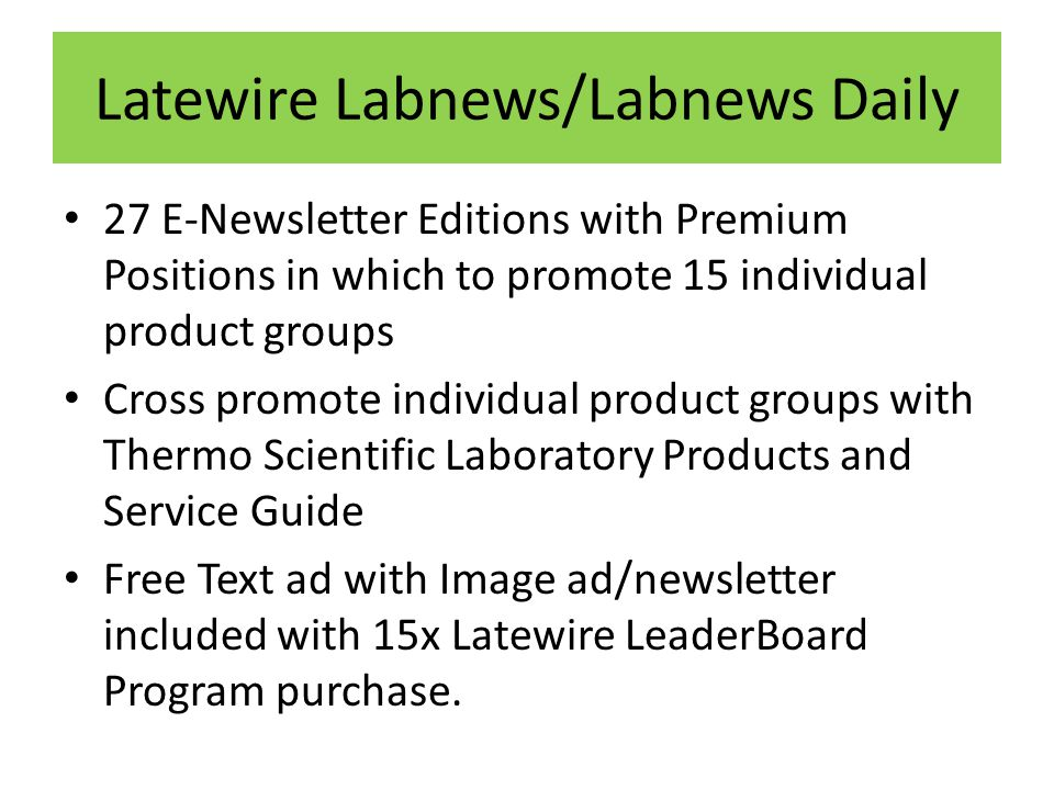 Latewire Labnews/Labnews Daily 27 E-Newsletter Editions with Premium Positions in which to promote 15 individual product groups Cross promote individual product groups with Thermo Scientific Laboratory Products and Service Guide Free Text ad with Image ad/newsletter included with 15x Latewire LeaderBoard Program purchase.