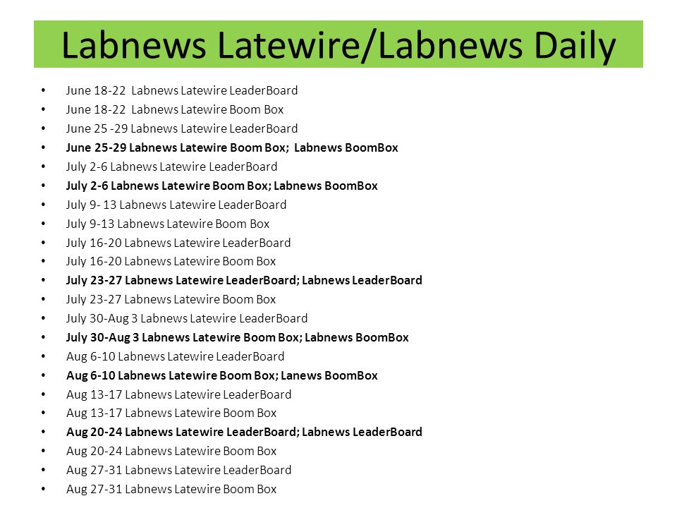 Labnews Latewire/Labnews Daily June 18-22 Labnews Latewire LeaderBoard June 18-22 Labnews Latewire Boom Box June 25 -29 Labnews Latewire LeaderBoard June 25-29 Labnews Latewire Boom Box; Labnews BoomBox July 2-6 Labnews Latewire LeaderBoard July 2-6 Labnews Latewire Boom Box; Labnews BoomBox July 9- 13 Labnews Latewire LeaderBoard July 9-13 Labnews Latewire Boom Box July 16-20 Labnews Latewire LeaderBoard July 16-20 Labnews Latewire Boom Box July 23-27 Labnews Latewire LeaderBoard; Labnews LeaderBoard July 23-27 Labnews Latewire Boom Box July 30-Aug 3 Labnews Latewire LeaderBoard July 30-Aug 3 Labnews Latewire Boom Box; Labnews BoomBox Aug 6-10 Labnews Latewire LeaderBoard Aug 6-10 Labnews Latewire Boom Box; Lanews BoomBox Aug 13-17 Labnews Latewire LeaderBoard Aug 13-17 Labnews Latewire Boom Box Aug 20-24 Labnews Latewire LeaderBoard; Labnews LeaderBoard Aug 20-24 Labnews Latewire Boom Box Aug 27-31 Labnews Latewire LeaderBoard Aug 27-31 Labnews Latewire Boom Box