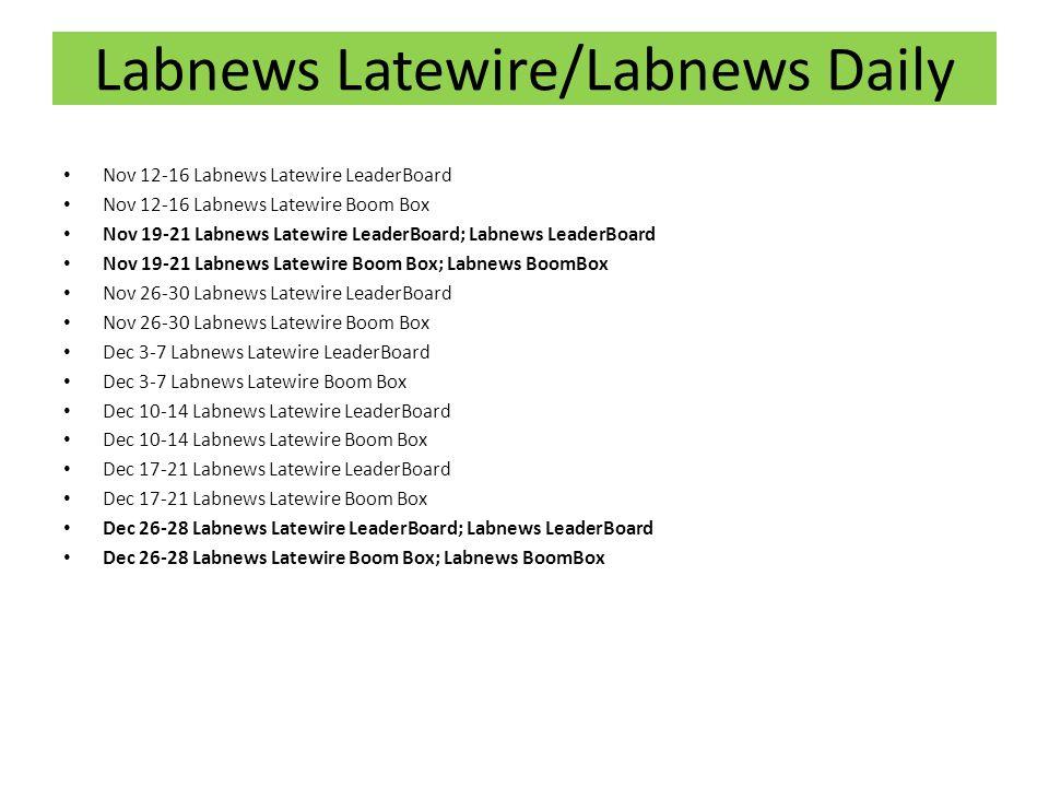 Nov 12-16 Labnews Latewire LeaderBoard Nov 12-16 Labnews Latewire Boom Box Nov 19-21 Labnews Latewire LeaderBoard; Labnews LeaderBoard Nov 19-21 Labnews Latewire Boom Box; Labnews BoomBox Nov 26-30 Labnews Latewire LeaderBoard Nov 26-30 Labnews Latewire Boom Box Dec 3-7 Labnews Latewire LeaderBoard Dec 3-7 Labnews Latewire Boom Box Dec 10-14 Labnews Latewire LeaderBoard Dec 10-14 Labnews Latewire Boom Box Dec 17-21 Labnews Latewire LeaderBoard Dec 17-21 Labnews Latewire Boom Box Dec 26-28 Labnews Latewire LeaderBoard; Labnews LeaderBoard Dec 26-28 Labnews Latewire Boom Box; Labnews BoomBox Labnews Latewire/Labnews Daily
