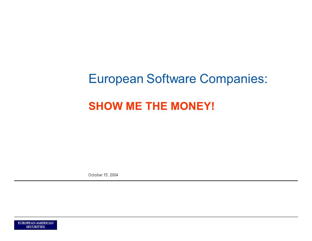 EUROPEAN AMERICAN SECURITIES European Software Companies: SHOW ME THE MONEY! October 15, 2004