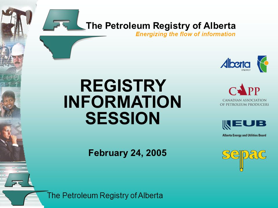 The Petroleum Registry of Alberta The Petroleum Registry of Alberta Energizing the flow of information REGISTRY INFORMATION SESSION February 24, 2005