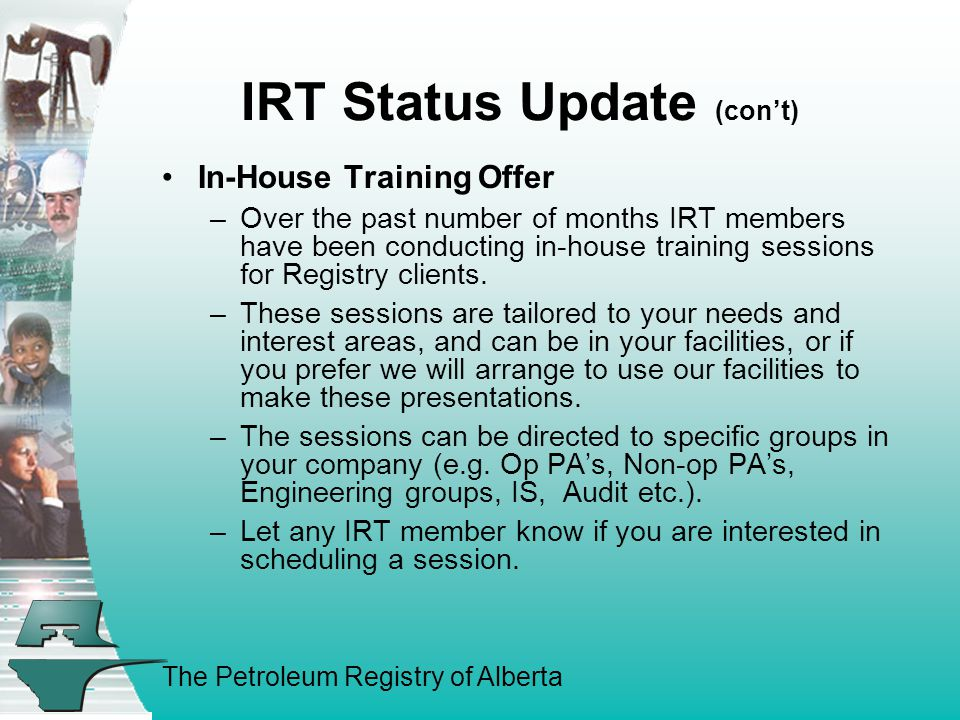The Petroleum Registry of Alberta IRT Status Update (con't) In-House Training Offer –Over the past number of months IRT members have been conducting in-house training sessions for Registry clients.