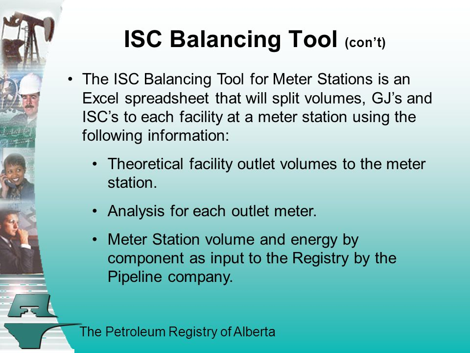 The Petroleum Registry of Alberta ISC Balancing Tool (con't) The ISC Balancing Tool for Meter Stations is an Excel spreadsheet that will split volumes, GJ's and ISC's to each facility at a meter station using the following information: Theoretical facility outlet volumes to the meter station.