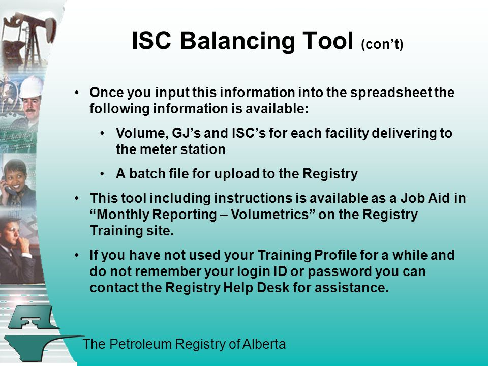 The Petroleum Registry of Alberta ISC Balancing Tool (con't) Once you input this information into the spreadsheet the following information is available: Volume, GJ's and ISC's for each facility delivering to the meter station A batch file for upload to the Registry This tool including instructions is available as a Job Aid in Monthly Reporting – Volumetrics on the Registry Training site.