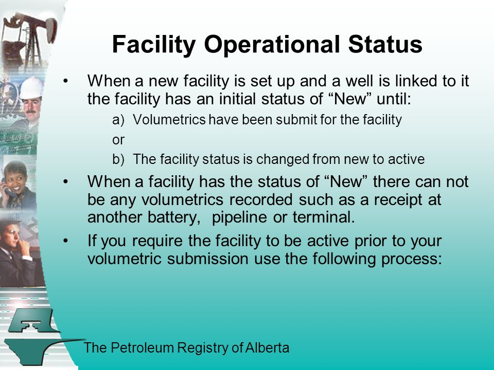 The Petroleum Registry of Alberta Facility Operational Status When a new facility is set up and a well is linked to it the facility has an initial status of New until: a)Volumetrics have been submit for the facility or b)The facility status is changed from new to active When a facility has the status of New there can not be any volumetrics recorded such as a receipt at another battery, pipeline or terminal.