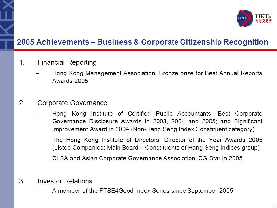 15 1.Financial Reporting – Hong Kong Management Association: Bronze prize for Best Annual Reports Awards 2005 2.Corporate Governance – Hong Kong Institute of Certified Public Accountants: Best Corporate Governance Disclosure Awards in 2003, 2004 and 2005; and Significant Improvement Award in 2004 (Non-Hang Seng Index Constituent category) – The Hong Kong Institute of Directors: Director of the Year Awards 2005 (Listed Companies: Main Board – Constituents of Hang Seng Indices group) – CLSA and Asian Corporate Governance Association: CG Star in 2005 3.Investor Relations – A member of the FTSE4Good Index Series since September 2005 2005 Achievements – Business & Corporate Citizenship Recognition