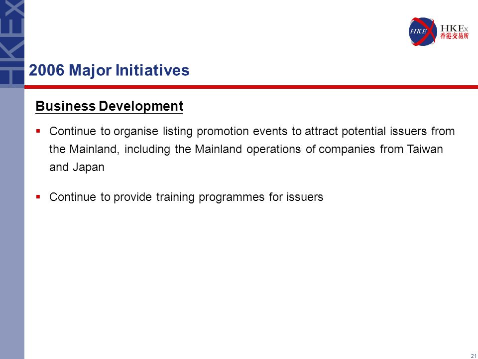 21 2006 Major Initiatives Business Development  Continue to organise listing promotion events to attract potential issuers from the Mainland, including the Mainland operations of companies from Taiwan and Japan  Continue to provide training programmes for issuers