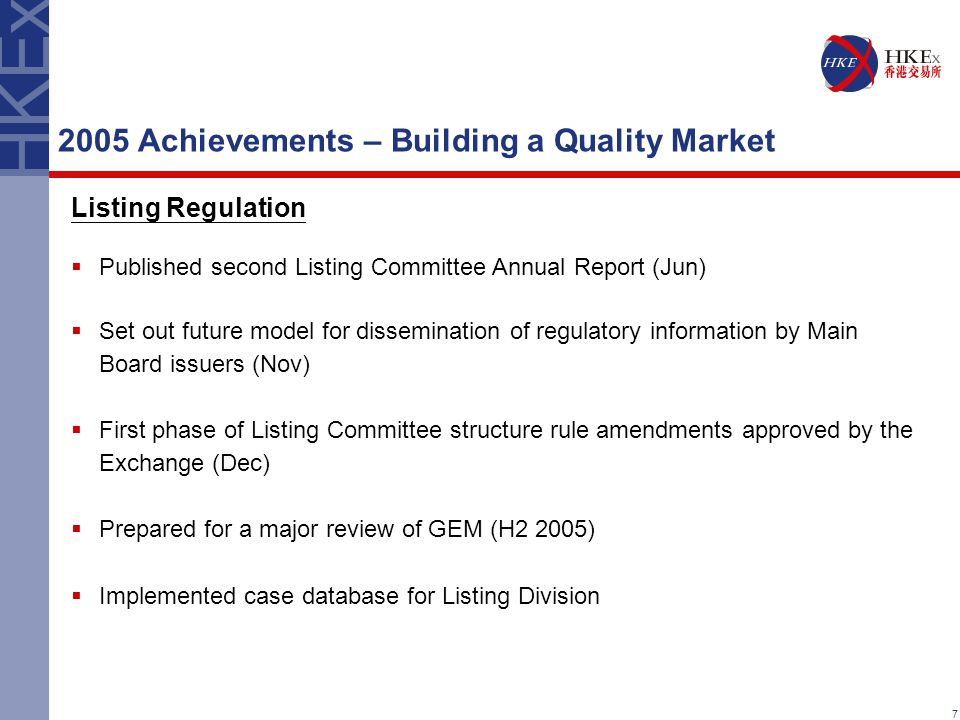 7 2005 Achievements – Building a Quality Market Listing Regulation  Published second Listing Committee Annual Report (Jun)  Set out future model for dissemination of regulatory information by Main Board issuers (Nov)  First phase of Listing Committee structure rule amendments approved by the Exchange (Dec)  Prepared for a major review of GEM (H2 2005)  Implemented case database for Listing Division