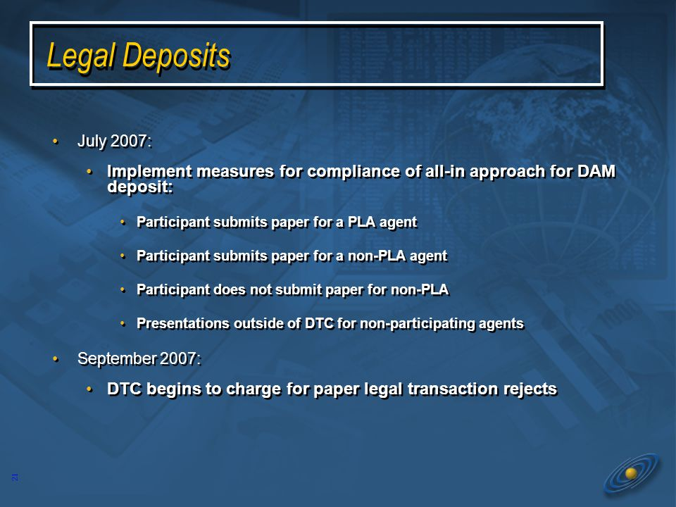20 Legal Deposits 2Q 2006: Continue cooperative effort with brokers, agents, and regulators to expand Paperless Legal program Letters and flyers to agents @DTCC articles One-on-one contacts with non-participating agents and participants January 2007: Goal: No paper processed for legals Six month compliance period 2Q 2006: Continue cooperative effort with brokers, agents, and regulators to expand Paperless Legal program Letters and flyers to agents @DTCC articles One-on-one contacts with non-participating agents and participants January 2007: Goal: No paper processed for legals Six month compliance period