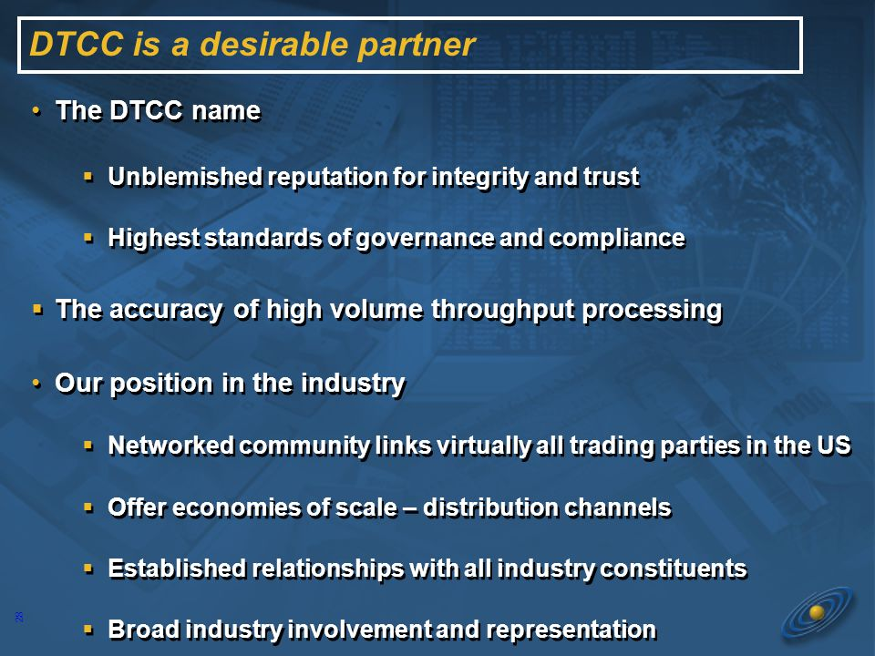 27 To create 3 Win relationships benefiting the industry, DTCC, our Partners To align with best of breed partners within the boundaries of competitive free markets and our charter as the register clearing agency.