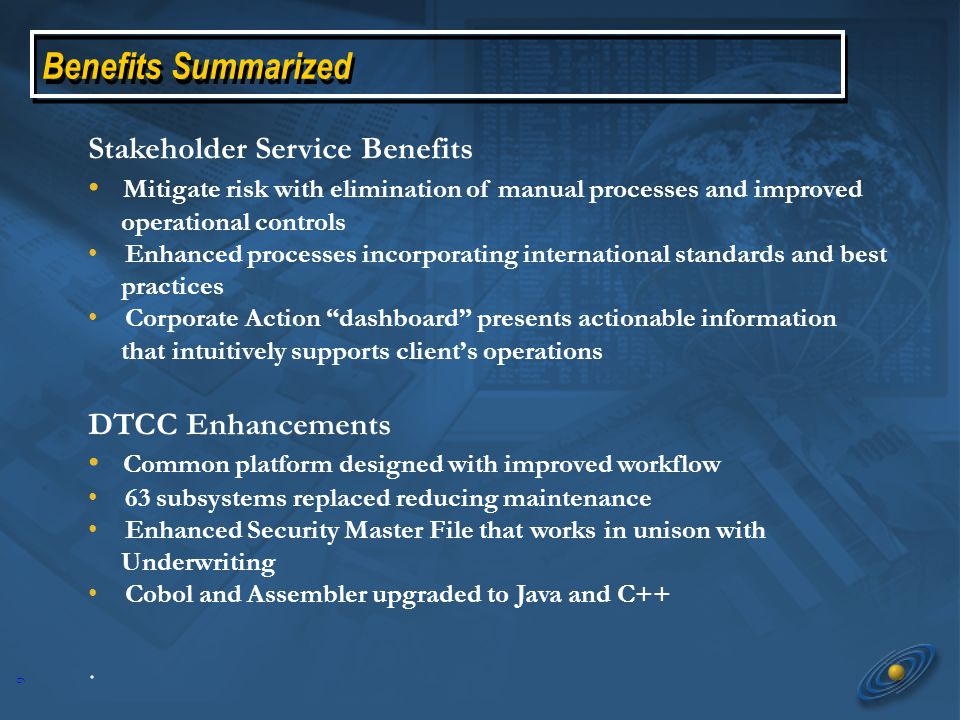 9 Benefits Summarized Stakeholder Service Benefits Mitigate risk with elimination of manual processes and improved operational controls Enhanced processes incorporating international standards and best practices Corporate Action dashboard presents actionable information that intuitively supports client's operations DTCC Enhancements Common platform designed with improved workflow 63 subsystems replaced reducing maintenance Enhanced Security Master File that works in unison with Underwriting Cobol and Assembler upgraded to Java and C++.