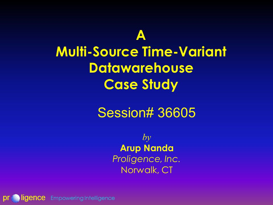 prligence Empowering Intelligence A Multi-Source Time-Variant Datawarehouse Case Study Session# 36605 by Arup Nanda Proligence, Inc.
