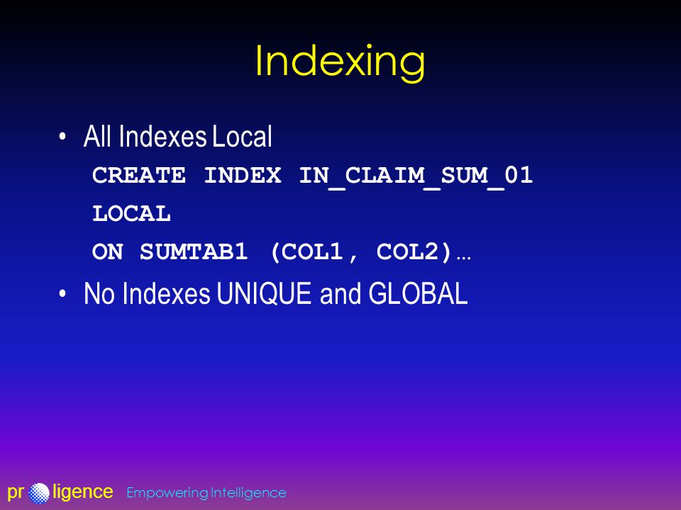 prligence Empowering Intelligence Indexing All Indexes Local CREATE INDEX IN_CLAIM_SUM_01 LOCAL ON SUMTAB1 (COL1, COL2)… No Indexes UNIQUE and GLOBAL