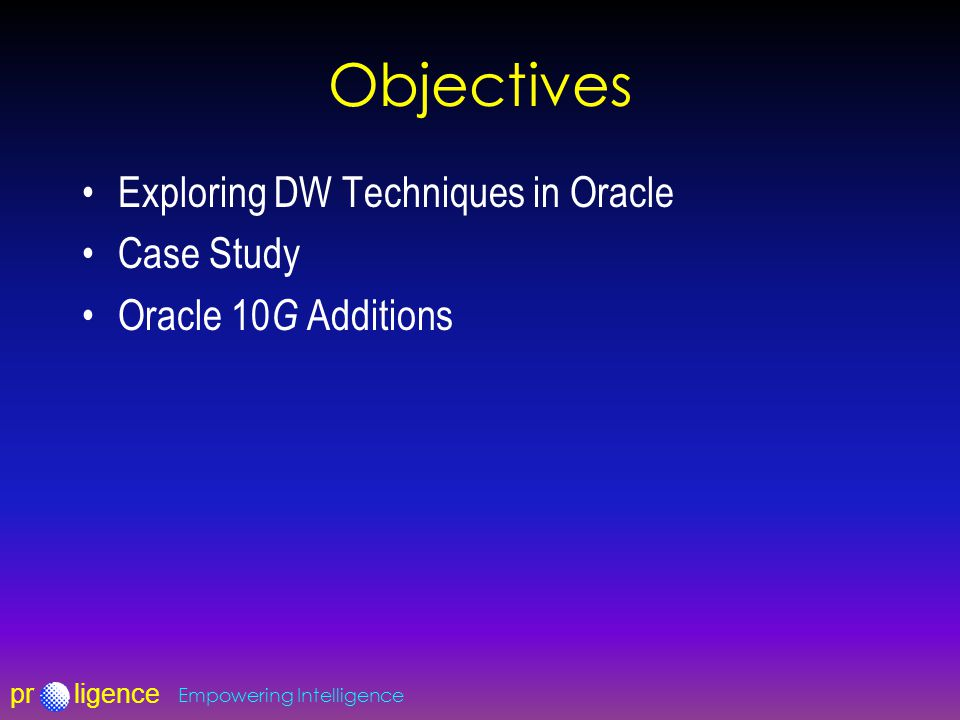 prligence Empowering Intelligence Objectives Exploring DW Techniques in Oracle Case Study Oracle 10 G Additions