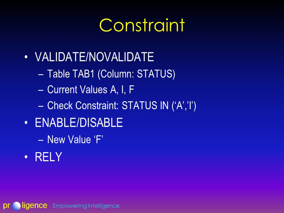 prligence Empowering Intelligence Constraint VALIDATE/NOVALIDATE –Table TAB1 (Column: STATUS) –Current Values A, I, F –Check Constraint: STATUS IN ('A','I') ENABLE/DISABLE –New Value 'F' RELY