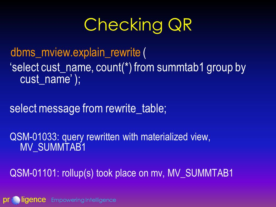 prligence Empowering Intelligence Checking QR dbms_mview.explain_rewrite ( 'select cust_name, count(*) from summtab1 group by cust_name' ); select message from rewrite_table; QSM-01033: query rewritten with materialized view, MV_SUMMTAB1 QSM-01101: rollup(s) took place on mv, MV_SUMMTAB1