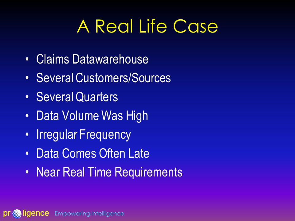 prligence Empowering Intelligence A Real Life Case Claims Datawarehouse Several Customers/Sources Several Quarters Data Volume Was High Irregular Freq