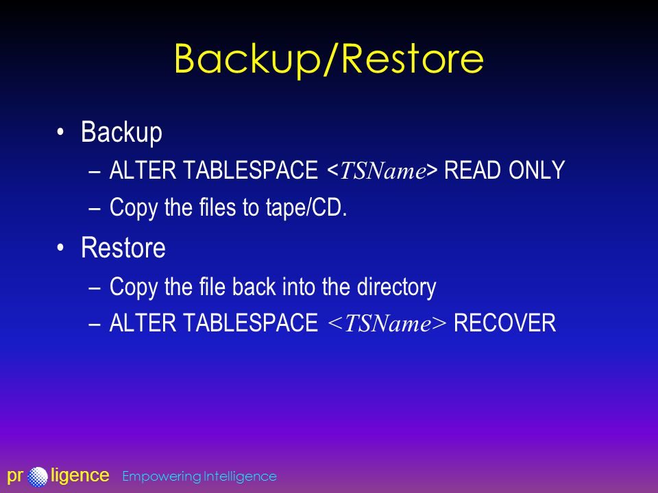 prligence Empowering Intelligence Backup/Restore Backup –ALTER TABLESPACE READ ONLY –Copy the files to tape/CD.