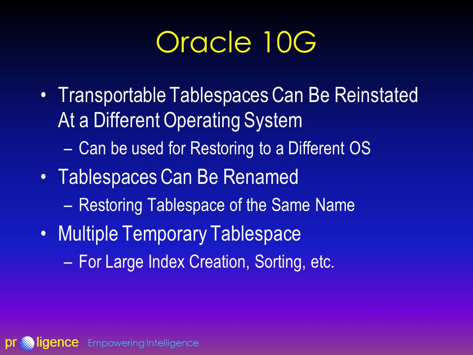 prligence Empowering Intelligence Oracle 10G Transportable Tablespaces Can Be Reinstated At a Different Operating System –Can be used for Restoring to a Different OS Tablespaces Can Be Renamed –Restoring Tablespace of the Same Name Multiple Temporary Tablespace –For Large Index Creation, Sorting, etc.