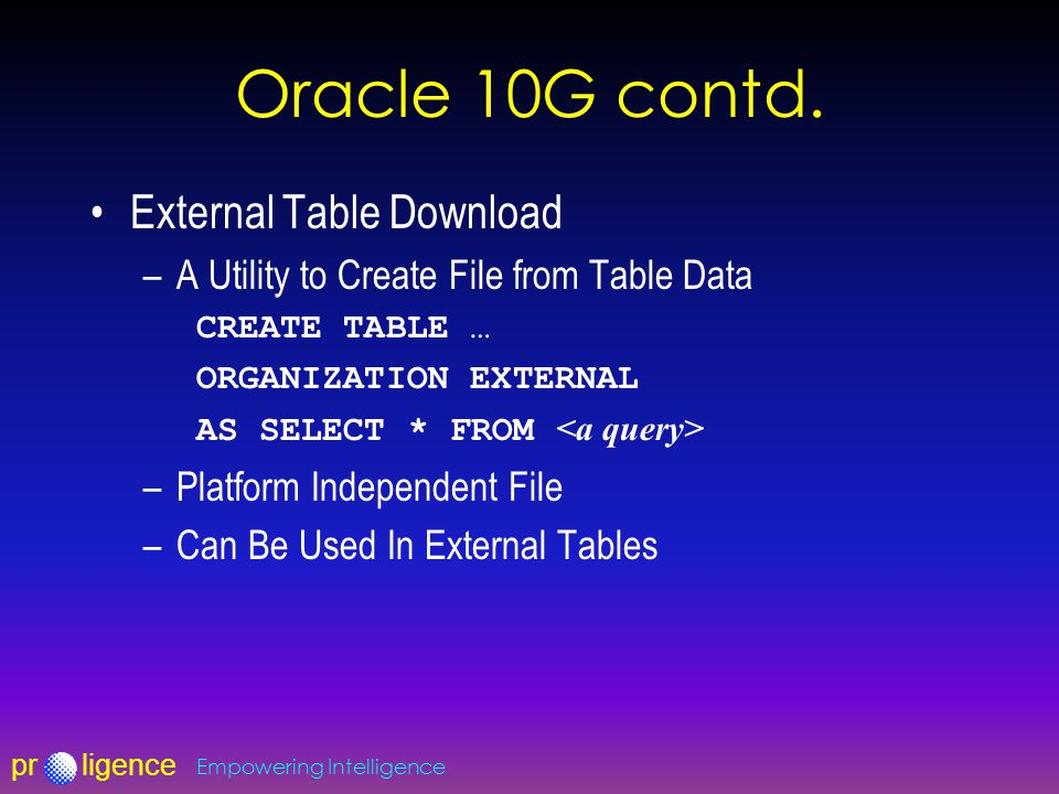 prligence Empowering Intelligence Oracle 10G contd. External Table Download –A Utility to Create File from Table Data CREATE TABLE … ORGANIZATION EXTE
