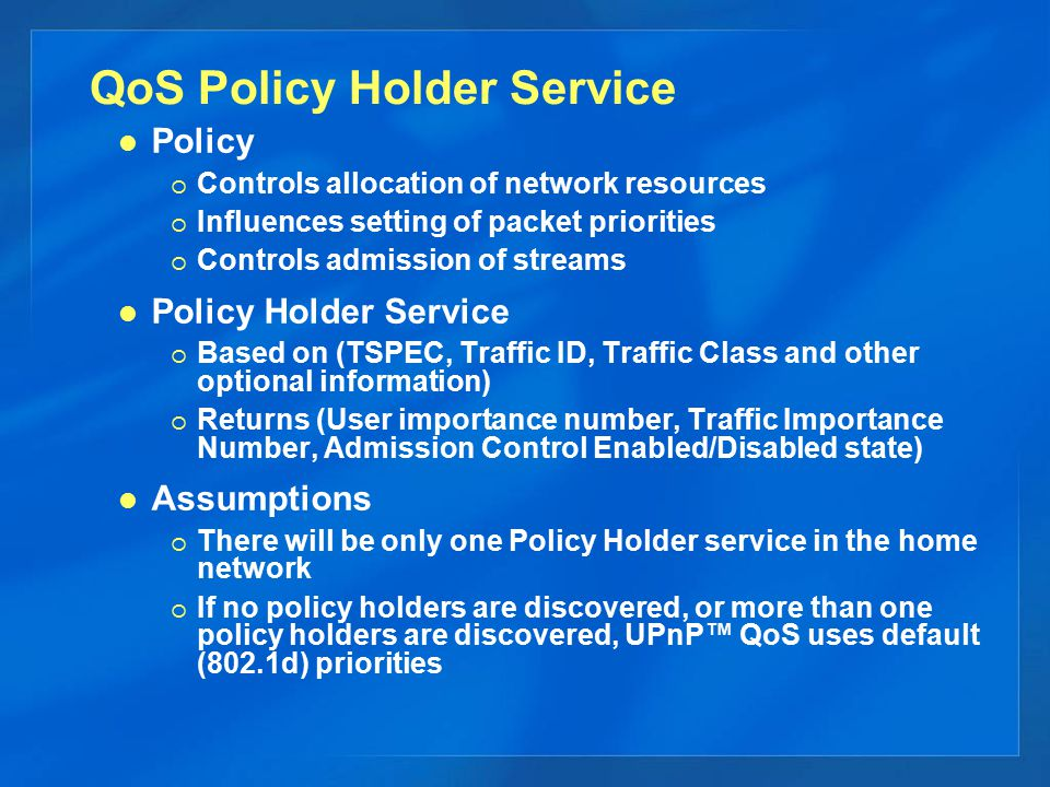 QoS Policy Holder Service Policy  Controls allocation of network resources  Influences setting of packet priorities  Controls admission of streams