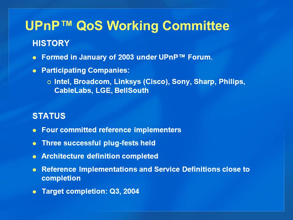 UPnP™ QoS Working Committee HISTORY Formed in January of 2003 under UPnP™ Forum. Participating Companies:  Intel, Broadcom, Linksys (Cisco), Sony, Sh