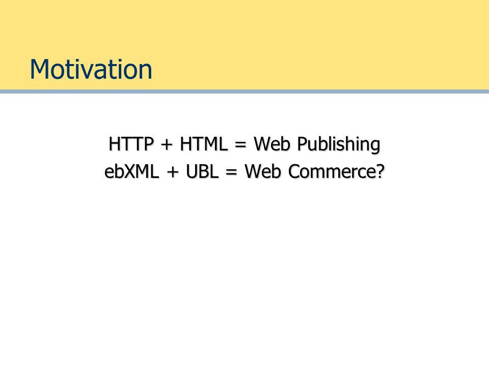 Motivation HTTP + HTML = Web Publishing ebXML + UBL = Web Commerce