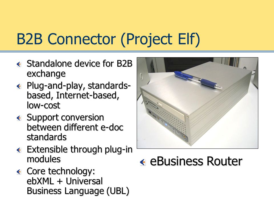 B2B Connector (Project Elf) Standalone device for B2B exchange Plug-and-play, standards- based, Internet-based, low-cost Support conversion between different e-doc standards Extensible through plug-in modules Core technology: ebXML + Universal Business Language (UBL) eBusiness Router