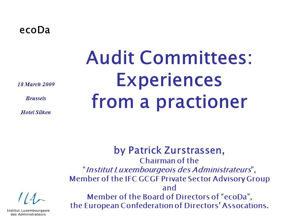 Audit Committees: Experiences from a practioner by Patrick Zurstrassen, Chairman of the Institut Luxembourgeois des Administrateurs , Member of the IFC GCGF Private Sector Advisory Group and Member of the Board of Directors of ecoDa , the European Confederation of Directors' Assocations.
