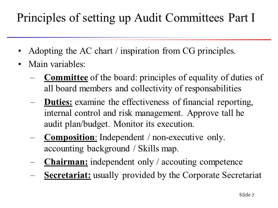 Slide 4 Pirnciples of setting up Audit Committees Part II Other main variables of AC Chart –Attendance –Frequency [See below] –Agenda [see below] –Evaluation: Frequency: usually yearly.