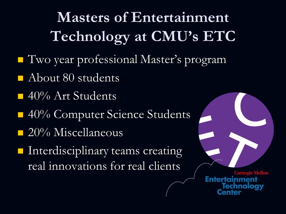 Masters of Entertainment Technology at CMU's ETC Two year professional Master's program Two year professional Master's program About 80 students About 80 students 40% Art Students 40% Art Students 40% Computer Science Students 40% Computer Science Students 20% Miscellaneous 20% Miscellaneous Interdisciplinary teams creating real innovations for real clients Interdisciplinary teams creating real innovations for real clients