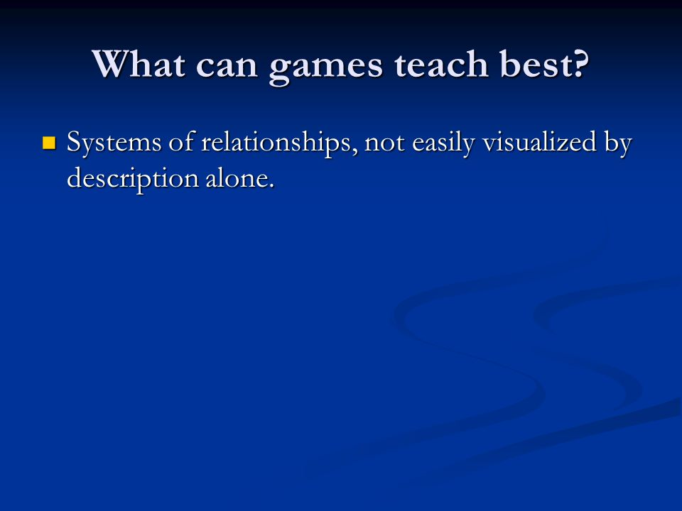 What can games teach best. Systems of relationships, not easily visualized by description alone.
