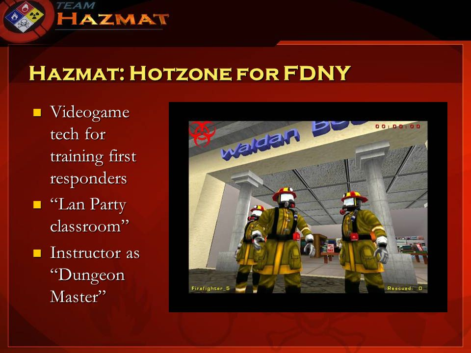Hazmat: Hotzone for FDNY Videogame tech for training first responders Videogame tech for training first responders Lan Party classroom Lan Party classroom Instructor as Dungeon Master Instructor as Dungeon Master