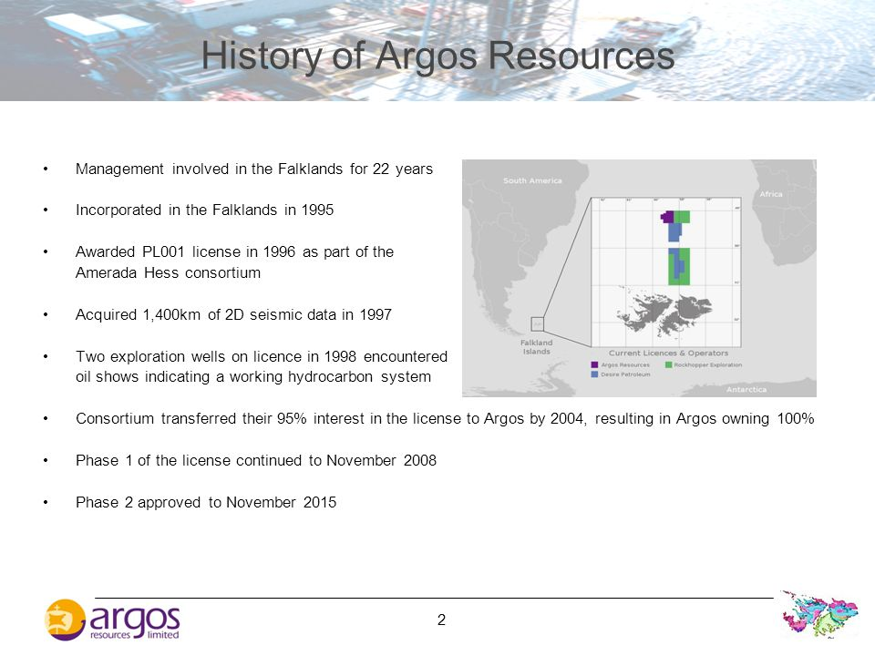 2 History of Argos Resources Management involved in the Falklands for 22 years Incorporated in the Falklands in 1995 Awarded PL001 license in 1996 as