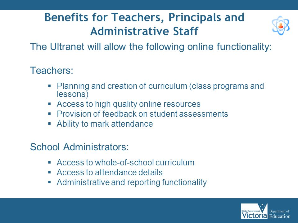 Benefits for Teachers, Principals and Administrative Staff The Ultranet will allow the following online functionality: Teachers:  Planning and creati