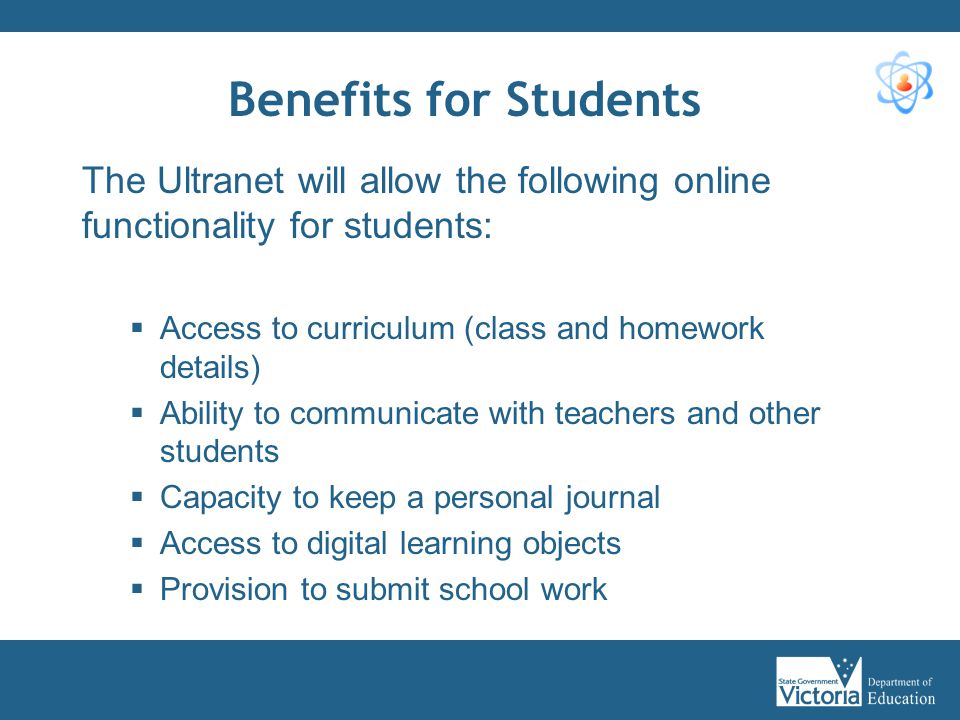 Benefits for Students The Ultranet will allow the following online functionality for students:  Access to curriculum (class and homework details)  A