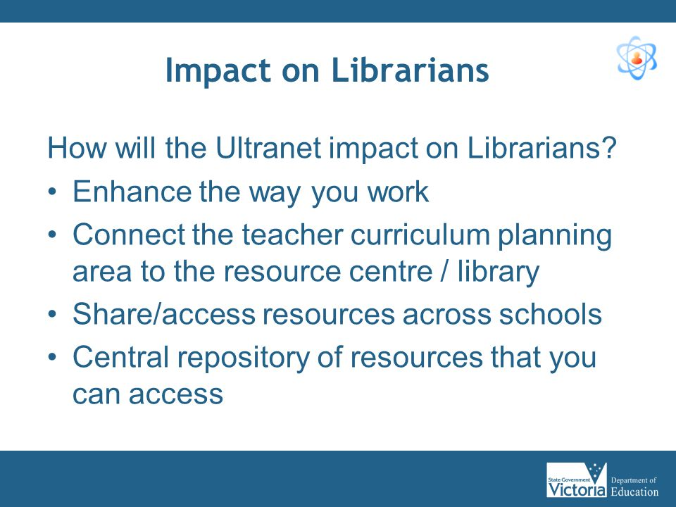 Impact on Librarians How will the Ultranet impact on Librarians? Enhance the way you work Connect the teacher curriculum planning area to the resource
