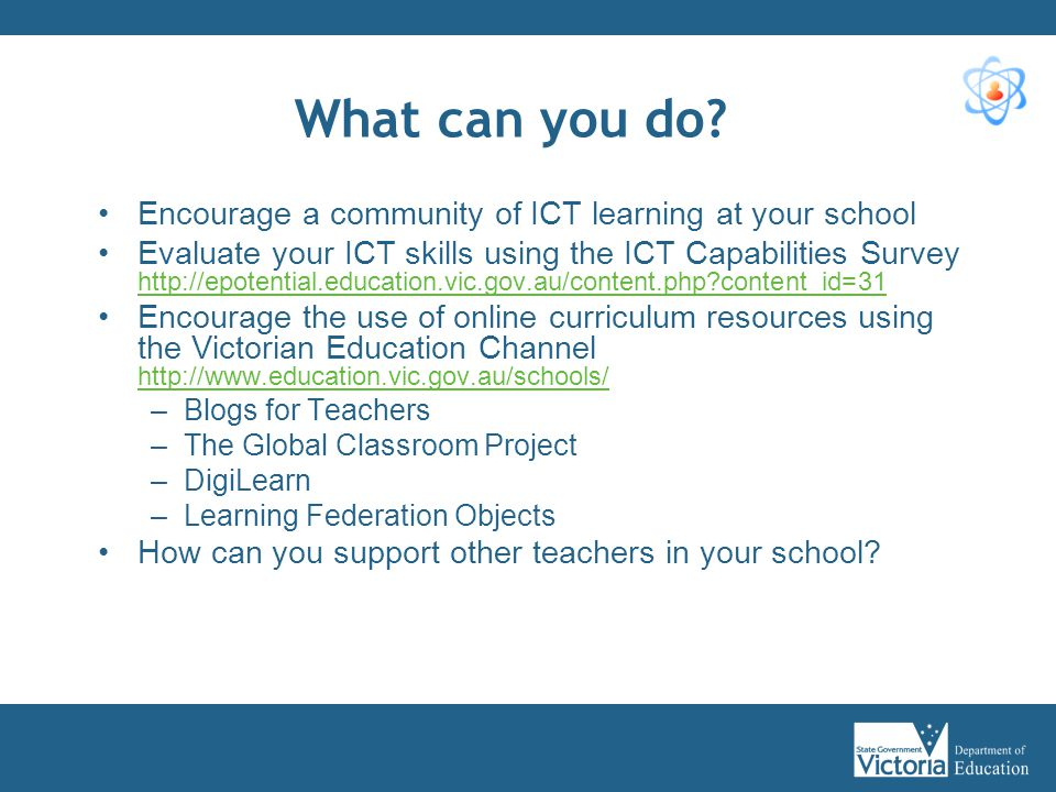 What can you do? Encourage a community of ICT learning at your school Evaluate your ICT skills using the ICT Capabilities Survey http://epotential.edu