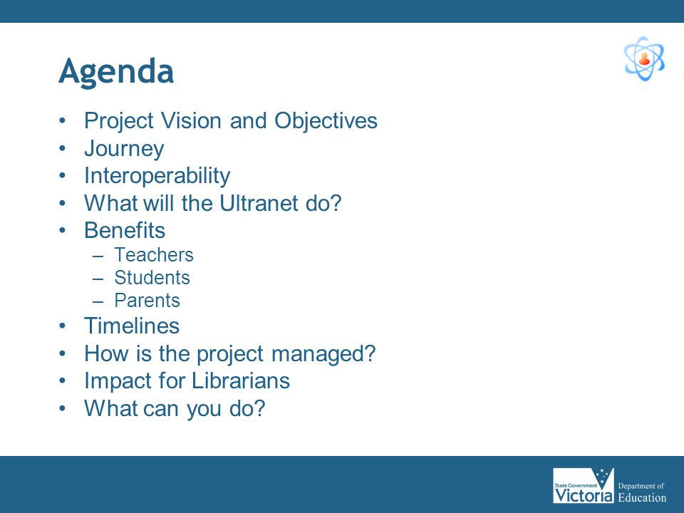 Agenda Project Vision and Objectives Journey Interoperability What will the Ultranet do? Benefits –Teachers –Students –Parents Timelines How is the pr
