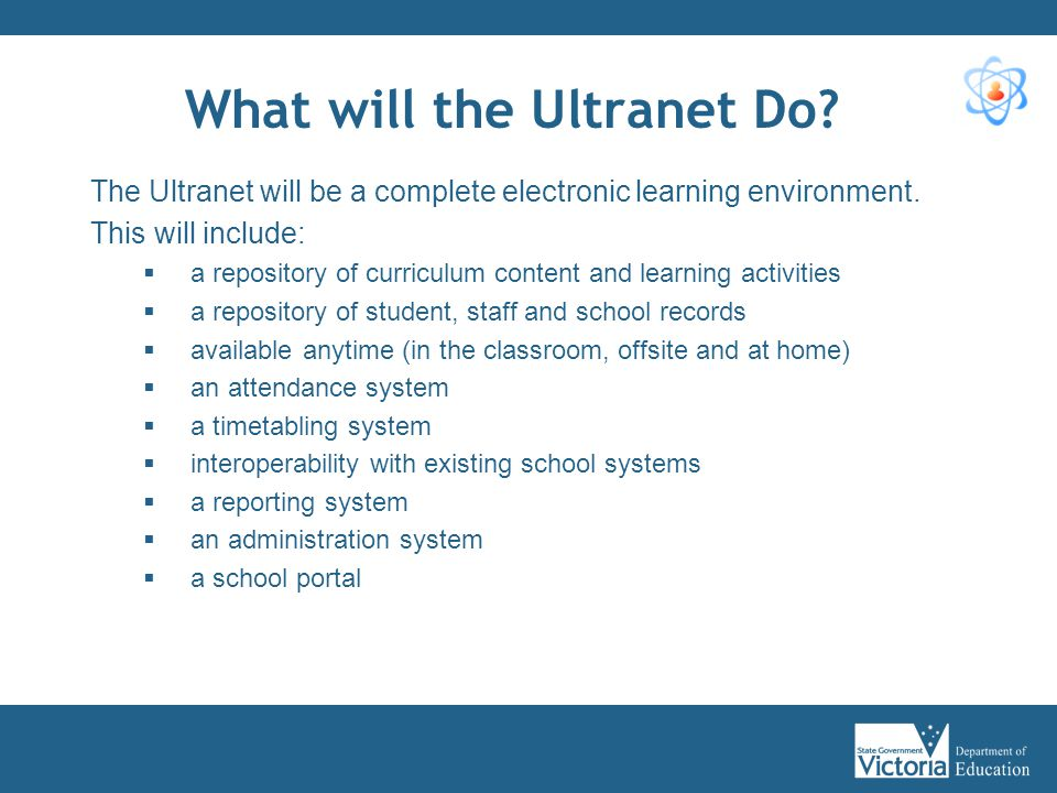 Benefits for Teachers, Principals and Administrative Staff The Ultranet will allow the following online functionality: Teachers:  Planning and creation of curriculum (class programs and lessons)  Access to high quality online resources  Provision of feedback on student assessments  Ability to mark attendance School Administrators:  Access to whole-of-school curriculum  Access to attendance details  Administrative and reporting functionality