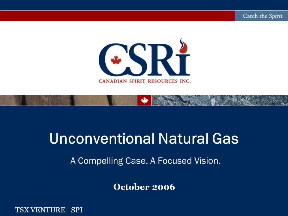 A Compelling Case. A Focused Vision. October 2006 Unconventional Natural Gas TSX VENTURE: SPI