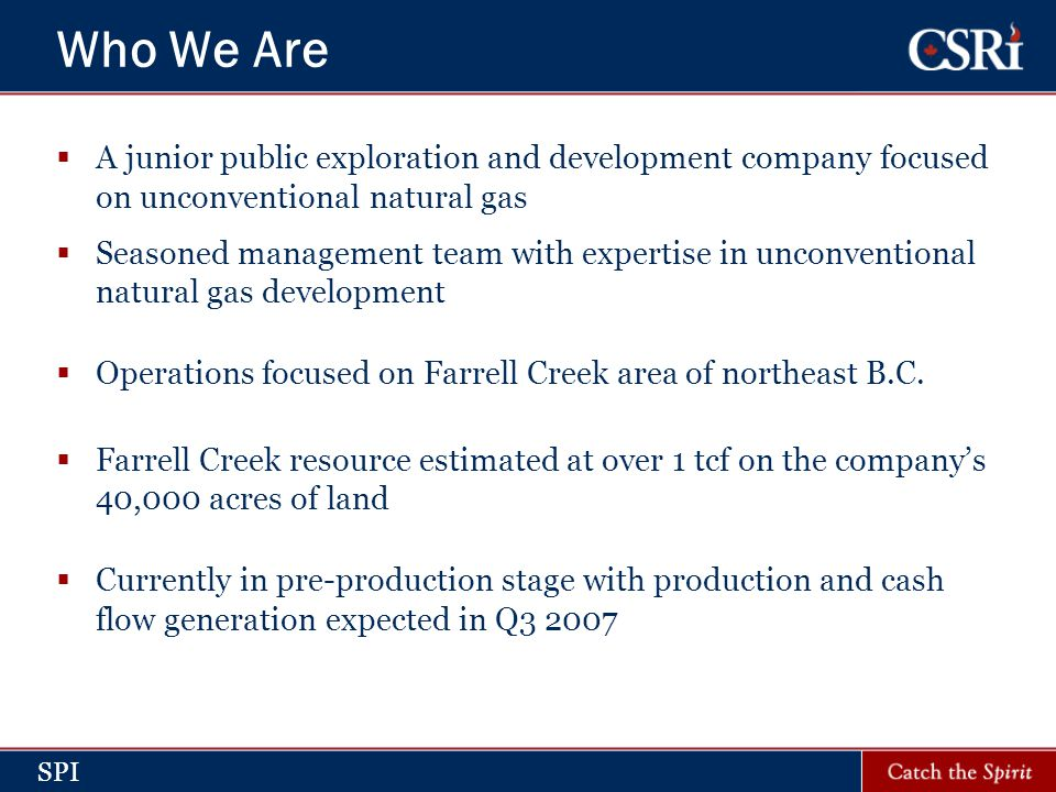 SPI Who We Are  A junior public exploration and development company focused on unconventional natural gas  Seasoned management team with expertise in unconventional natural gas development  Operations focused on Farrell Creek area of northeast B.C.