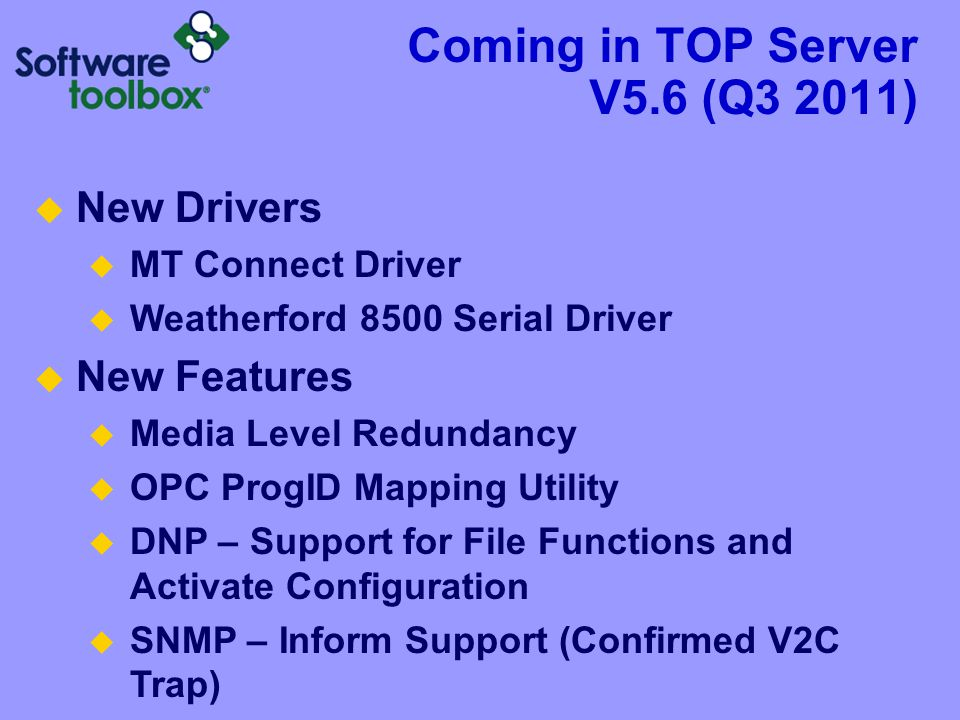 Coming in TOP Server V5.6 (Q3 2011)  New Drivers  MT Connect Driver  Weatherford 8500 Serial Driver  New Features  Media Level Redundancy  OPC P