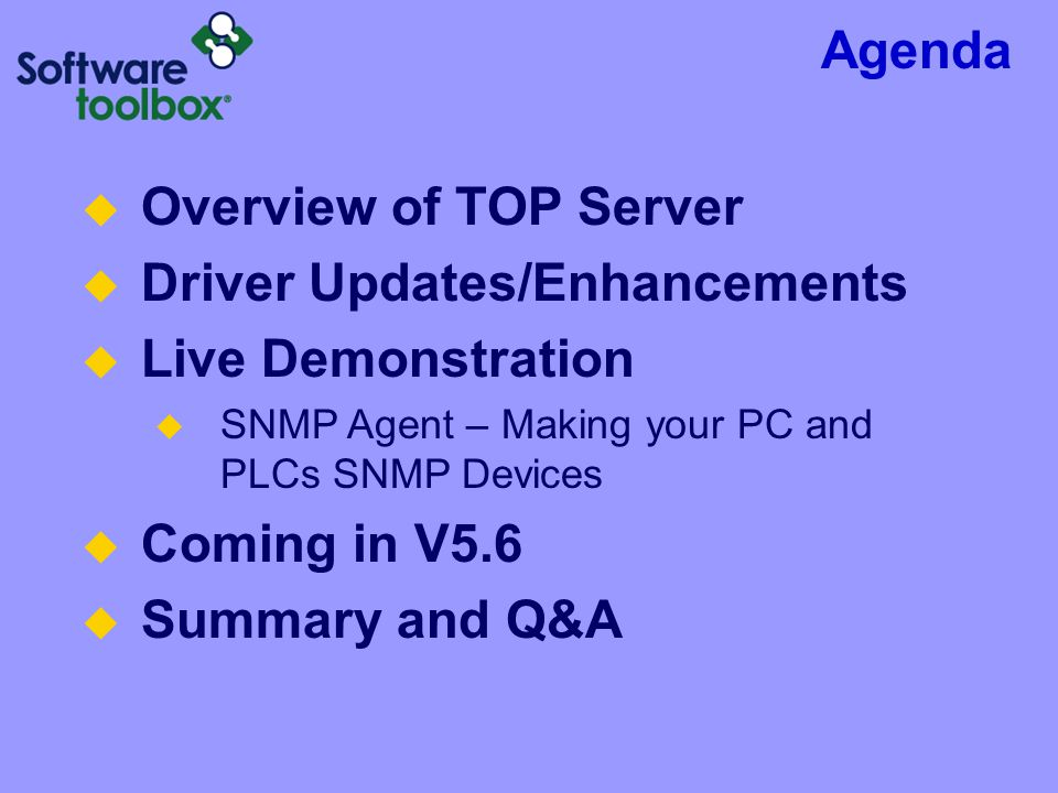 Agenda  Overview of TOP Server  Driver Updates/Enhancements  Live Demonstration  SNMP Agent – Making your PC and PLCs SNMP Devices  Coming in V5.6  Summary and Q&A