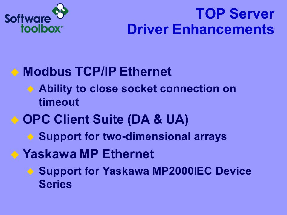 TOP Server Driver Enhancements  Modbus TCP/IP Ethernet  Ability to close socket connection on timeout  OPC Client Suite (DA & UA)  Support for two-dimensional arrays  Yaskawa MP Ethernet  Support for Yaskawa MP2000IEC Device Series