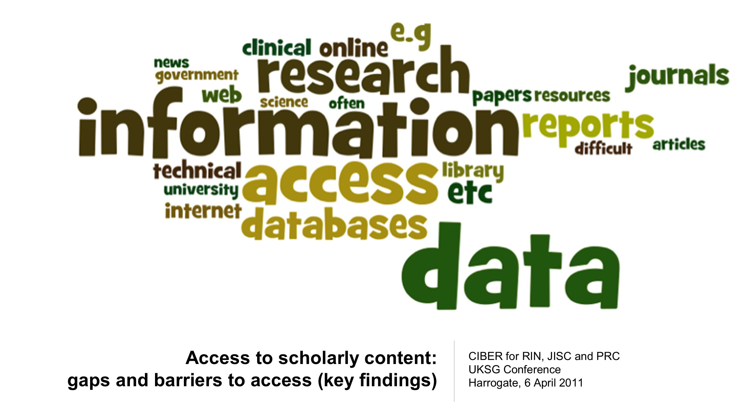 Access to scholarly content: gaps and barriers to access (key findings) CIBER for RIN, JISC and PRC UKSG Conference Harrogate, 6 April 2011